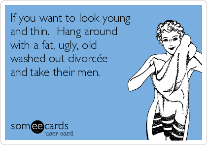If you want to look young and thin.  Hang around with a fat, ugly, old washed out divorcée and take their men.