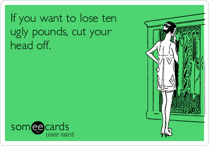 If you want to lose ten ugly pounds, cut your head off.