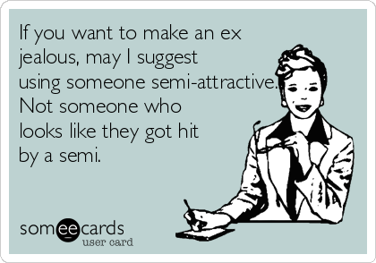 If you want to make an ex jealous, may I suggest using someone semi-attractive. Not someone who looks like they got hit by a semi.
