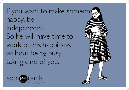 If you want to make someone happy, be independent. So he will have time to work on his happiness without being busy taking care of you.