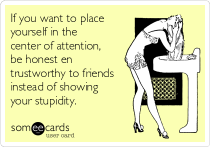 If you want to place yourself in the center of attention, be honest en trustworthy to friends instead of showing your stupidity.