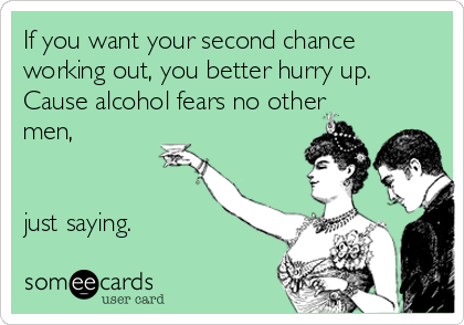 If you want your second chance working out, you better hurry up. Cause alcohol fears no other men,   just saying.