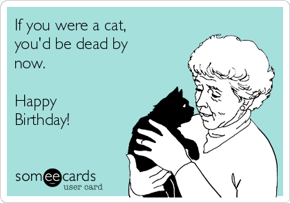 If you were a cat, you'd be dead by now.  Happy Birthday!