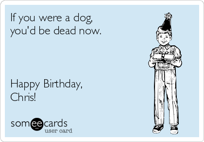 If you were a dog, you'd be dead now.    Happy Birthday, Chris!