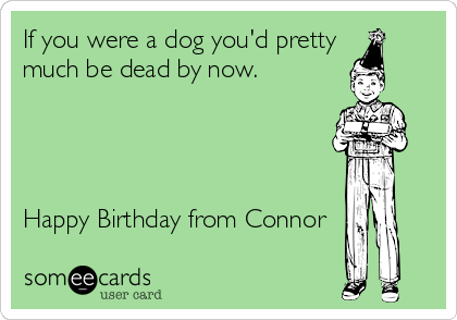 If you were a dog you'd pretty much be dead by now.     Happy Birthday from Connor
