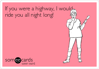 If you were a highway, I would ride you all night long!
