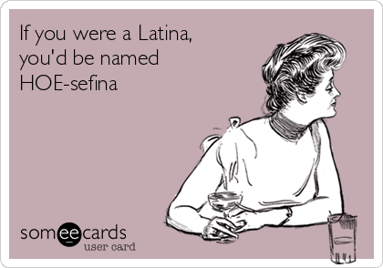 If you were a Latina, you'd be named HOE-sefina