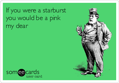 If you were a starburst you would be a pink my dear