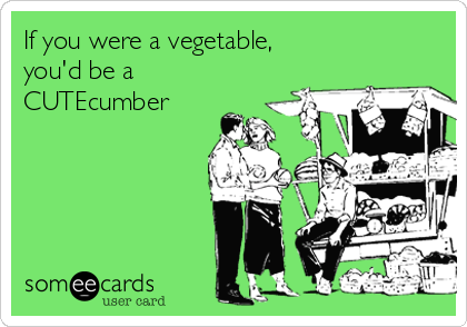 If you were a vegetable, you'd be a CUTEcumber