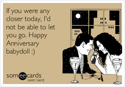 If you were any closer today, I'd not be able to let you go. Happy Anniversary babydoll :)