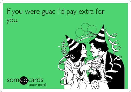 If you were guac I'd pay extra for you.