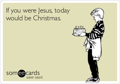 If You Were Jesus Today Would Be Christmas – Jesus Birthday Card