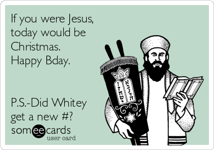 If you were Jesus, today would be Christmas. Happy Bday.   P.S.-Did Whitey get a new #?
