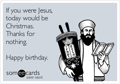 If you were Jesus, today would be Christmas. Thanks for nothing.  Happy birthday.