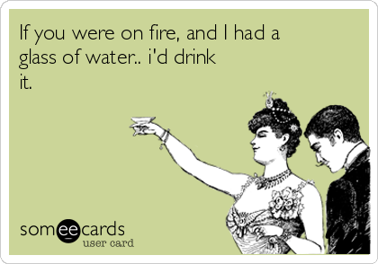 If you were on fire, and I had a glass of water.. i'd drink it.