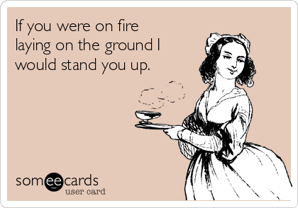If you were on fire laying on the ground I would stand you up.
