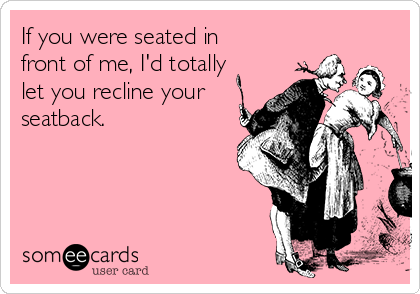 If you were seated in front of me, I'd totally let you recline your seatback.