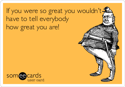 If you were so great you wouldn't have to tell everybody how great you are!