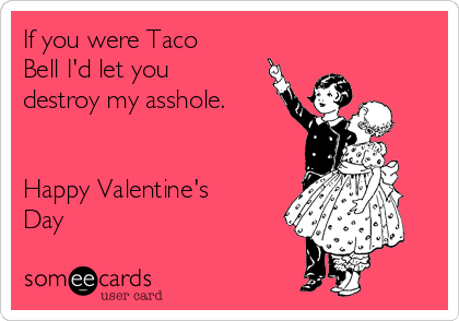 If You Were Taco Bell Iu0027d Let You Destroy My Asshole. Happy Valentineu0027s Day  | Valentineu0027s Day Ecard