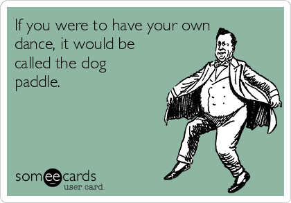 If you were to have your own dance, it would be called the dog paddle.