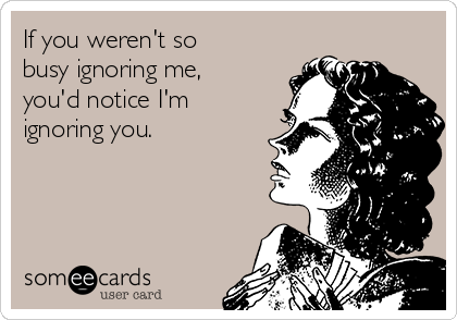 If you weren't so busy ignoring me, you'd notice I'm ignoring you.