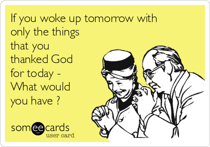 If you woke up tomorrow with only the things that you thanked God for today - What would you have ?