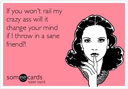 If you won't rail my crazy ass will it change your mind if I throw in a sane friend?!
