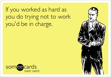 If you worked as hard as you do trying not to work you'd be in charge.