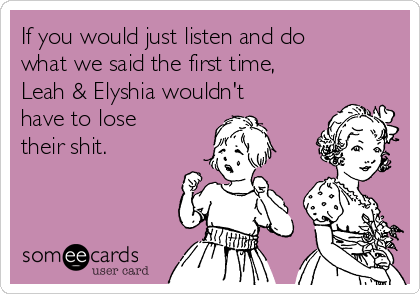 If you would just listen and do what we said the first time,  Leah & Elyshia wouldn't have to lose their shit.