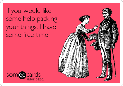 If you would like some help packing your things, I have some free time