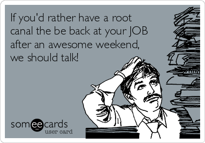If you'd rather have a root canal the be back at your JOB after an awesome weekend, we should talk!