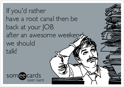 If you'd rather  have a root canal then be back at your JOB after an awesome weekend  we should talk!