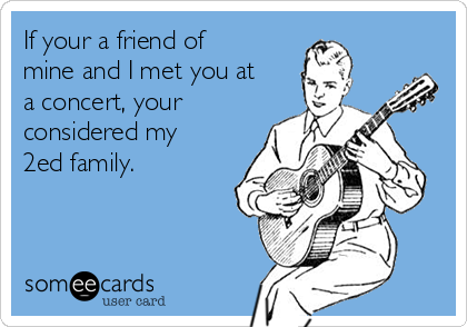 If your a friend of mine and I met you at a concert, your considered my 2ed family.
