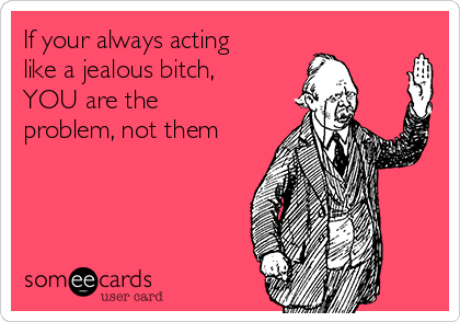If your always acting like a jealous bitch, YOU are the problem, not them