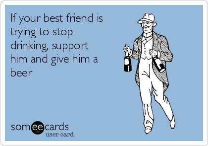 If your best friend is trying to stop drinking, support him and give him a beer