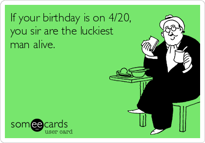 If your birthday is on 4/20, you sir are the luckiest man alive.