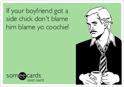 If your boyfriend got a side chick don't blame him blame yo coochie!