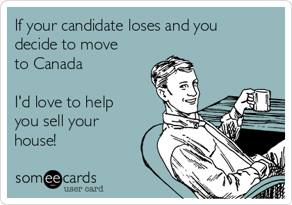 If your candidate loses and you decide to move to Canada  I'd love to help you sell your house!