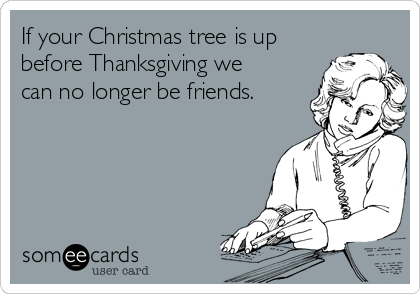 If Your Christmas Tree Is Up Before Thanksgiving We Can No Longer ...