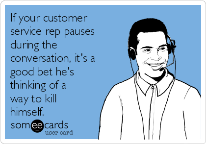 If your customer service rep pauses during the conversation, it's a good bet he's thinking of a way to kill himself.