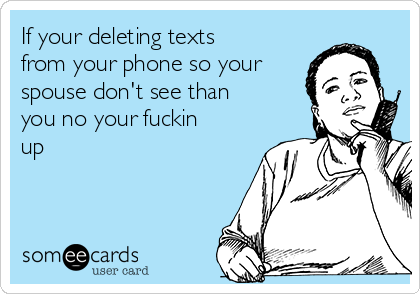 If your deleting texts from your phone so your spouse don't see than you no your fuckin up