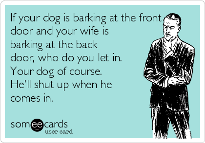 If your dog is barking at the front door and your wife is barking at the back door, who do you let in.  Your dog of course. He'll shut up when he comes in.