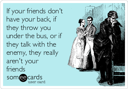 If your friends don't have your back, if they throw you under the bus, or if they talk with the enemy, they really aren't your friends