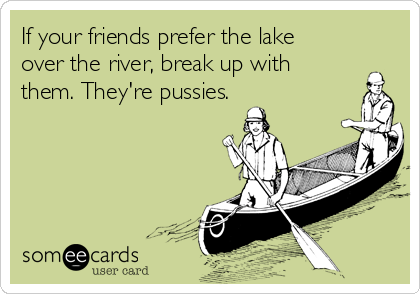 If your friends prefer the lake over the river, break up with them. They're pussies.