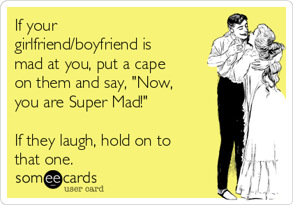 "If your girlfriend/boyfriend is mad at you, put a cape on them and say, ""Now, you are Super Mad!""  If they laugh, hold on to that one."