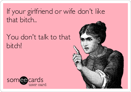 If your girlfriend or wife don't like that bitch..  You don't talk to that bitch!