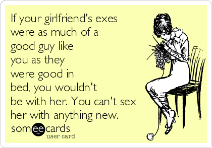 If your girlfriend's exes were as much of a good guy like you as they were good in bed, you wouldn't  be with her. You can't sex  her with anything new.