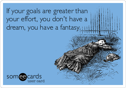 If your goals are greater than your effort, you don't have a dream, you have a fantasy.