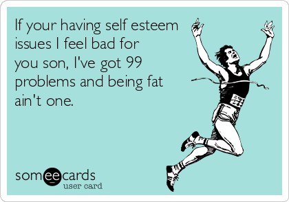 If your having self esteem issues I feel bad for you son, I've got 99 problems and being fat ain't one.