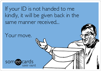 If your ID is not handed to me kindly, it will be given back in the same manner received...  Your move.